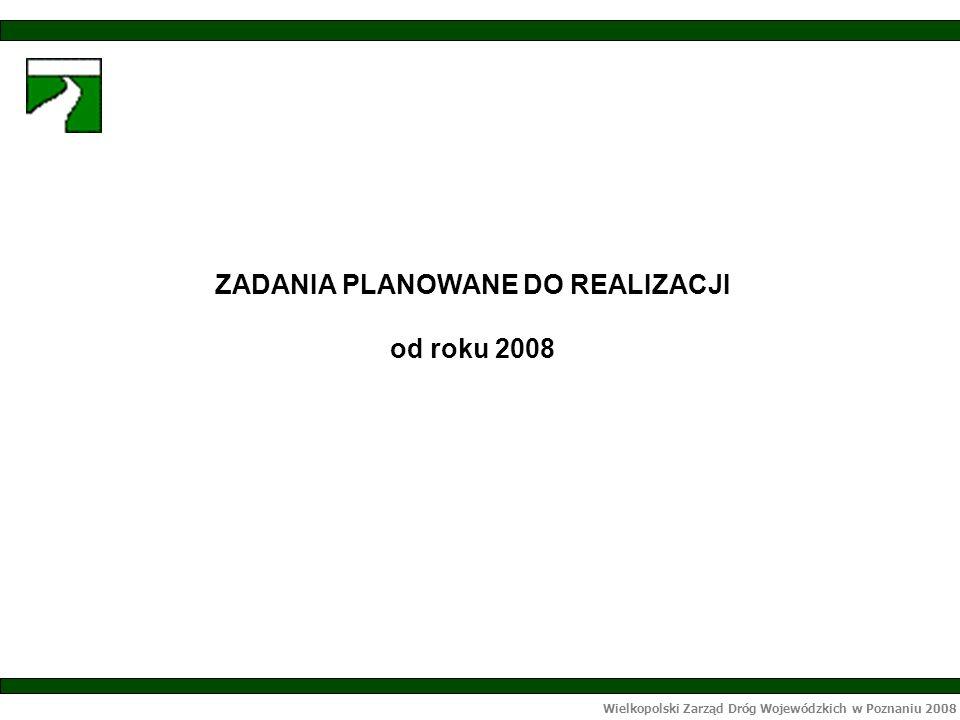 Wielkopolski Zarząd Dróg Wojewódzkich w Poznaniu 2008 ZADANIA PLANOWANE DO REALIZACJI od roku 2008