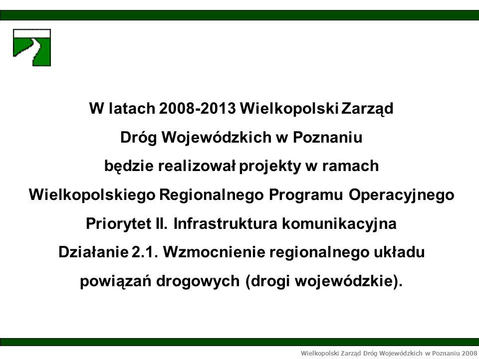 Wielkopolski Zarząd Dróg Wojewódzkich w Poznaniu 2008 W latach 2008-2013 Wielkopolski Zarząd Dróg Wojewódzkich w Poznaniu będzie realizował projekty w ramach Wielkopolskiego Regionalnego Programu Operacyjnego Priorytet II.