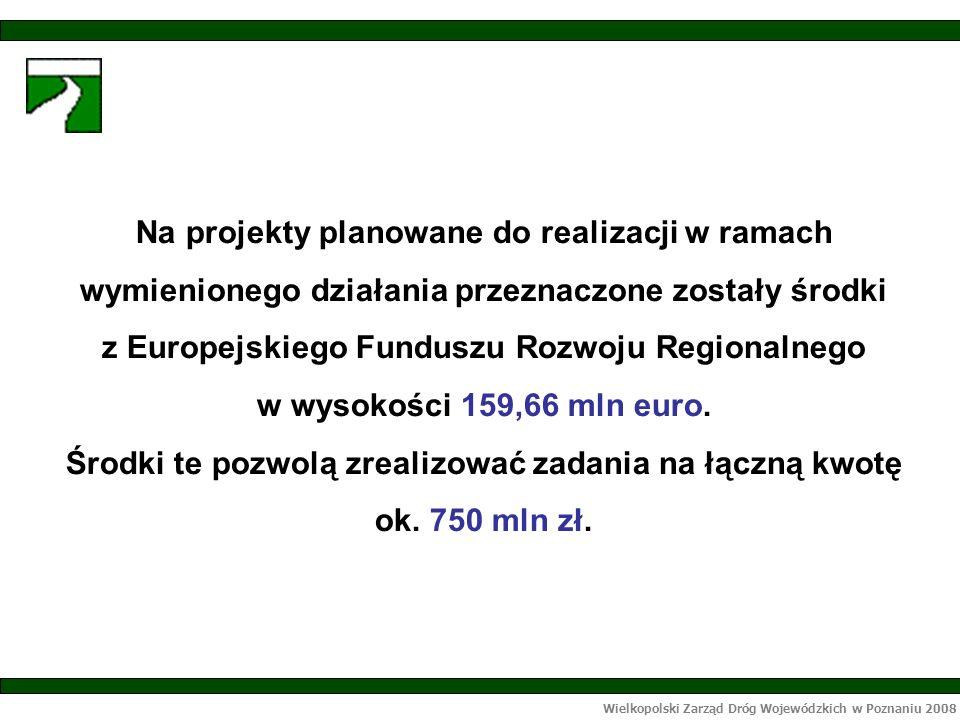 Wielkopolski Zarząd Dróg Wojewódzkich w Poznaniu 2008 Na projekty planowane do realizacji w ramach wymienionego działania przeznaczone zostały środki z Europejskiego Funduszu Rozwoju Regionalnego w wysokości 159,66 mln euro.