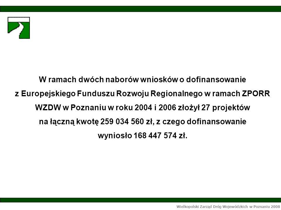 Wielkopolski Zarząd Dróg Wojewódzkich w Poznaniu 2008 W ramach dwóch naborów wniosków o dofinansowanie z Europejskiego Funduszu Rozwoju Regionalnego w ramach ZPORR WZDW w Poznaniu w roku 2004 i 2006 złożył 27 projektów na łączną kwotę 259 034 560 zł, z czego dofinansowanie wyniosło 168 447 574 zł.