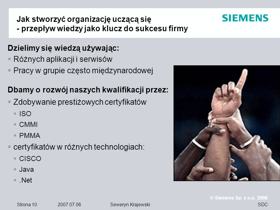 Strona 10 2007.07.06 © Siemens Sp. z o.o. 2006 SDCSeweryn Krajewski Jak stworzyć organizację uczącą się - przepływ wiedzy jako klucz do sukcesu firmy