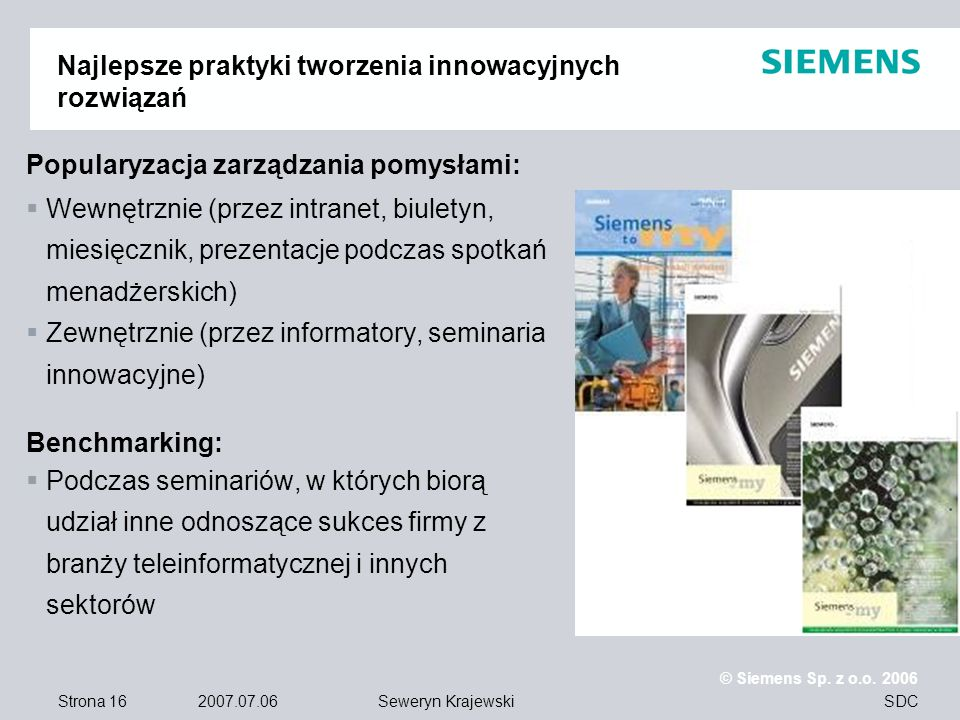 Strona 16 2007.07.06 © Siemens Sp. z o.o. 2006 SDCSeweryn Krajewski Popularyzacja zarządzania pomysłami: Wewnętrznie (przez intranet, biuletyn, miesię
