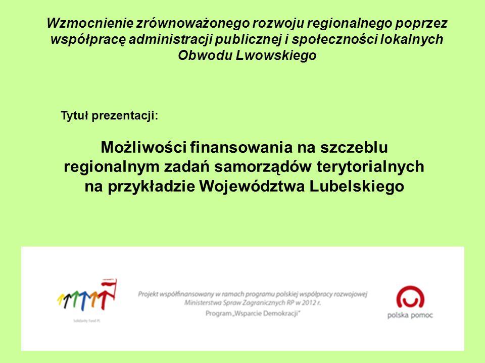 Wzmocnienie zrównoważonego rozwoju regionalnego poprzez współpracę administracji publicznej i społeczności lokalnych Obwodu Lwowskiego Tytuł prezentacji: Możliwości finansowania na szczeblu regionalnym zadań samorządów terytorialnych na przykładzie Województwa Lubelskiego