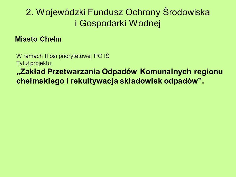 2. Wojewódzki Fundusz Ochrony Środowiska i Gospodarki Wodnej Miasto Chełm W ramach II osi priorytetowej PO IŚ Tytuł projektu: Zakład Przetwarzania Odp
