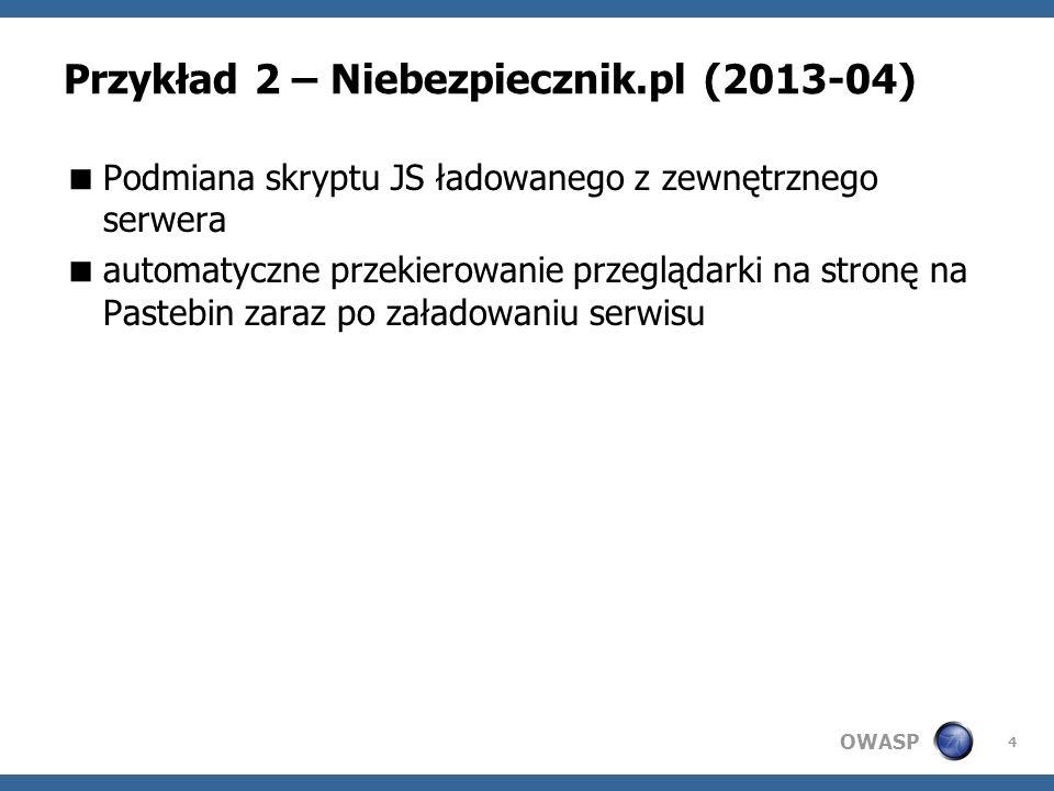 OWASP Przykład 2 – Niebezpiecznik.pl (2013-04) Podmiana skryptu JS ładowanego z zewnętrznego serwera automatyczne przekierowanie przeglądarki na stronę na Pastebin zaraz po załadowaniu serwisu 4
