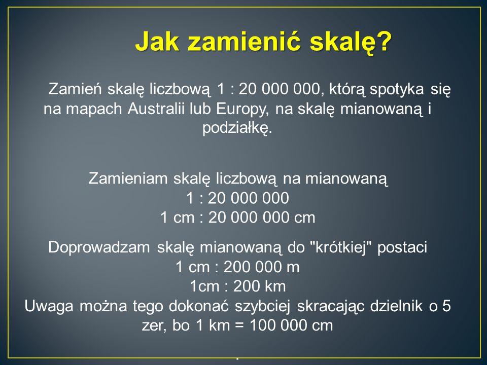 Jak zamienić skalę? Zamień skalę liczbową 1 : 20 000 000, którą spotyka się na mapach Australii lub Europy, na skalę mianowaną i podziałkę. Zamieniam