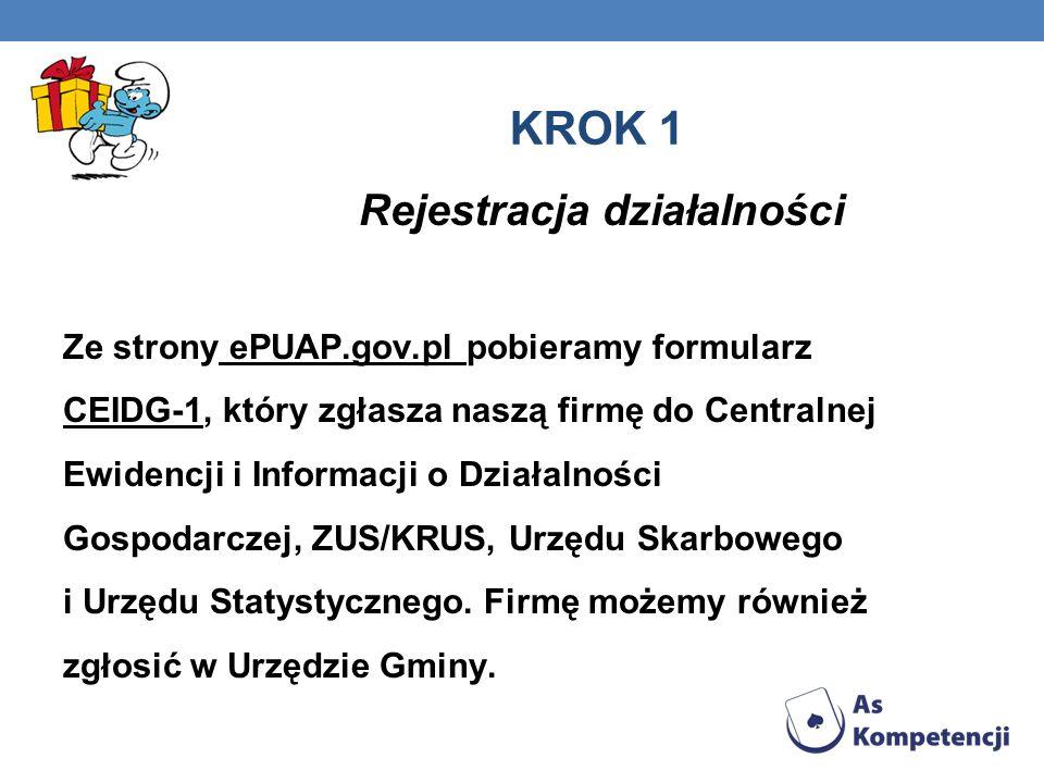 KROK 1 Rejestracja działalności Ze strony ePUAP.gov.pl pobieramy formularz CEIDG-1, który zgłasza naszą firmę do Centralnej Ewidencji i Informacji o Działalności Gospodarczej, ZUS/KRUS, Urzędu Skarbowego i Urzędu Statystycznego.