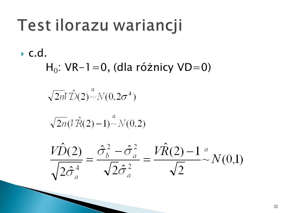 32 c.d. H 0 : VR-1=0, (dla różnicy VD=0)