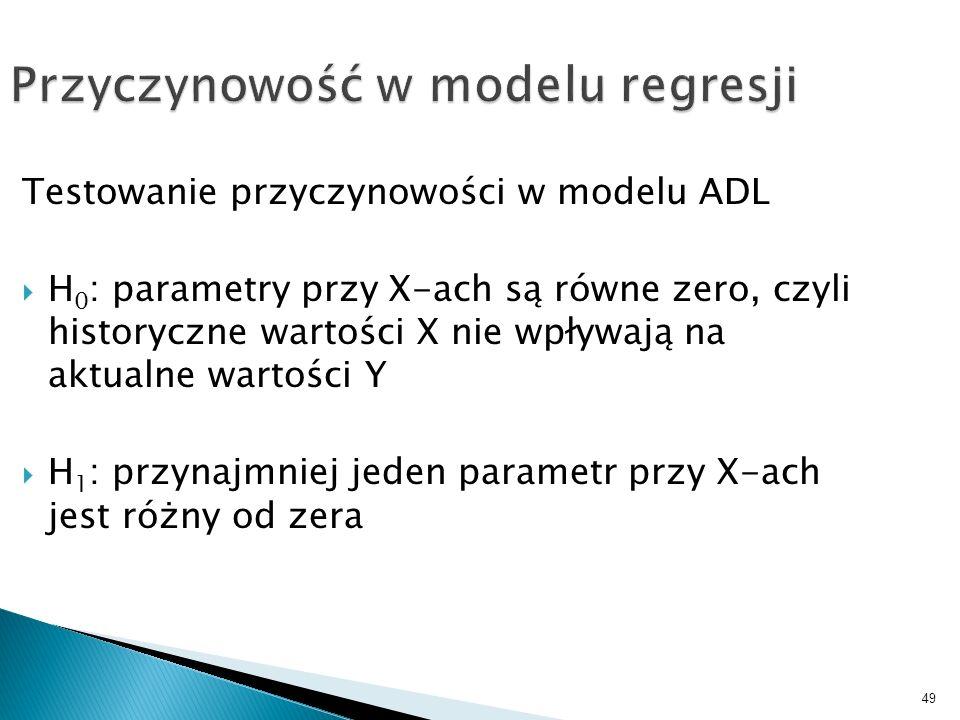 49 Przyczynowość w modelu regresji Testowanie przyczynowości w modelu ADL H 0 : parametry przy X-ach są równe zero, czyli historyczne wartości X nie w