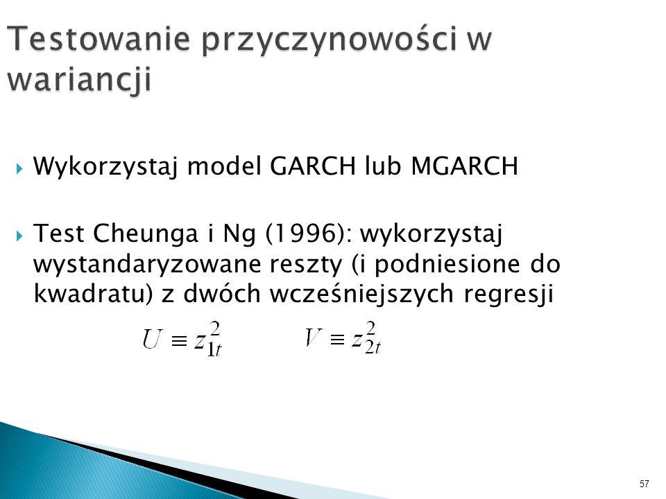 57 Testowanie przyczynowości w wariancji Wykorzystaj model GARCH lub MGARCH Test Cheunga i Ng (1996): wykorzystaj wystandaryzowane reszty (i podniesio