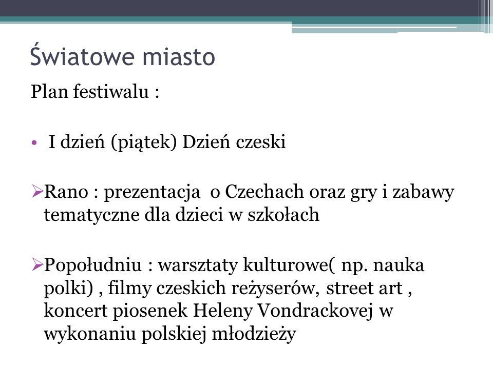 Światowe miasto Plan festiwalu : I dzień (piątek) Dzień czeski Rano : prezentacja o Czechach oraz gry i zabawy tematyczne dla dzieci w szkołach Popołudniu : warsztaty kulturowe( np.