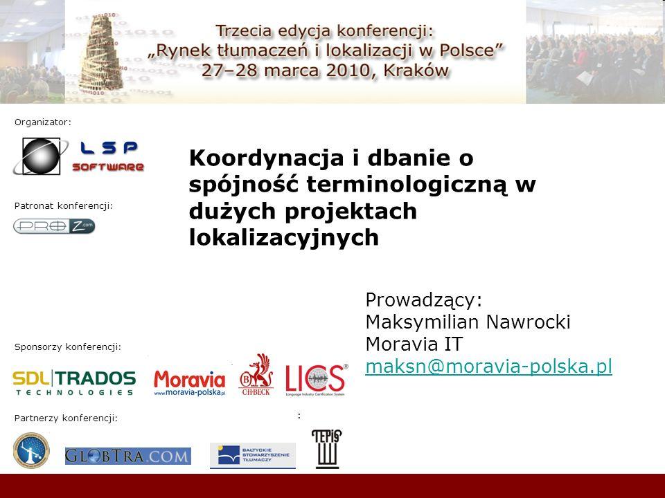 Sponsorzy konferencji: Patronat konferencji: : Organizator: : Partnerzy konferencji: Koordynacja i dbanie o spójność terminologiczną w dużych projektach lokalizacyjnych Prowadzący: Maksymilian Nawrocki Moravia IT maksn@moravia-polska.pl