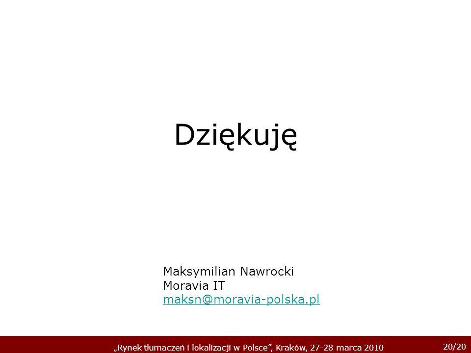 20/20 Rynek tłumaczeń i lokalizacji w Polsce, Kraków, 27-28 marca 2010 Dziękuję Maksymilian Nawrocki Moravia IT maksn@moravia-polska.pl