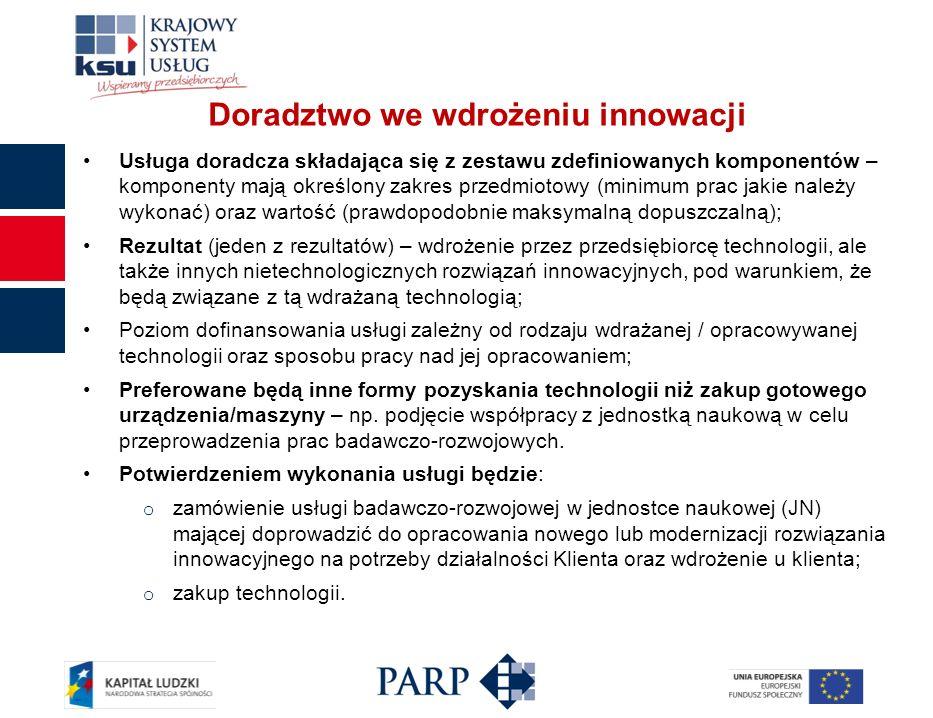 Doradztwo we wdrożeniu innowacji Usługa doradcza składająca się z zestawu zdefiniowanych komponentów – komponenty mają określony zakres przedmiotowy (minimum prac jakie należy wykonać) oraz wartość (prawdopodobnie maksymalną dopuszczalną); Rezultat (jeden z rezultatów) – wdrożenie przez przedsiębiorcę technologii, ale także innych nietechnologicznych rozwiązań innowacyjnych, pod warunkiem, że będą związane z tą wdrażaną technologią; Poziom dofinansowania usługi zależny od rodzaju wdrażanej / opracowywanej technologii oraz sposobu pracy nad jej opracowaniem; Preferowane będą inne formy pozyskania technologii niż zakup gotowego urządzenia/maszyny – np.