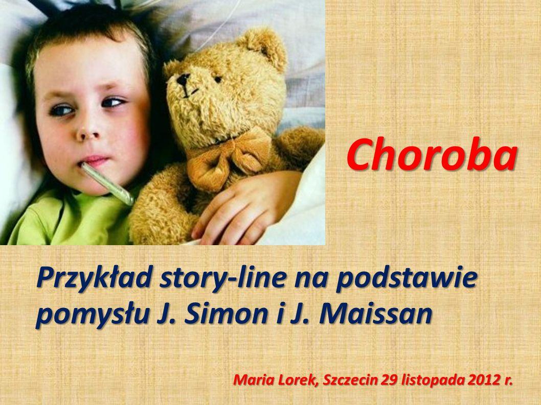 Choroba Przykład story-line na podstawie pomysłu J. Simon i J. Maissan Maria Lorek, Szczecin 29 listopada 2012 r.