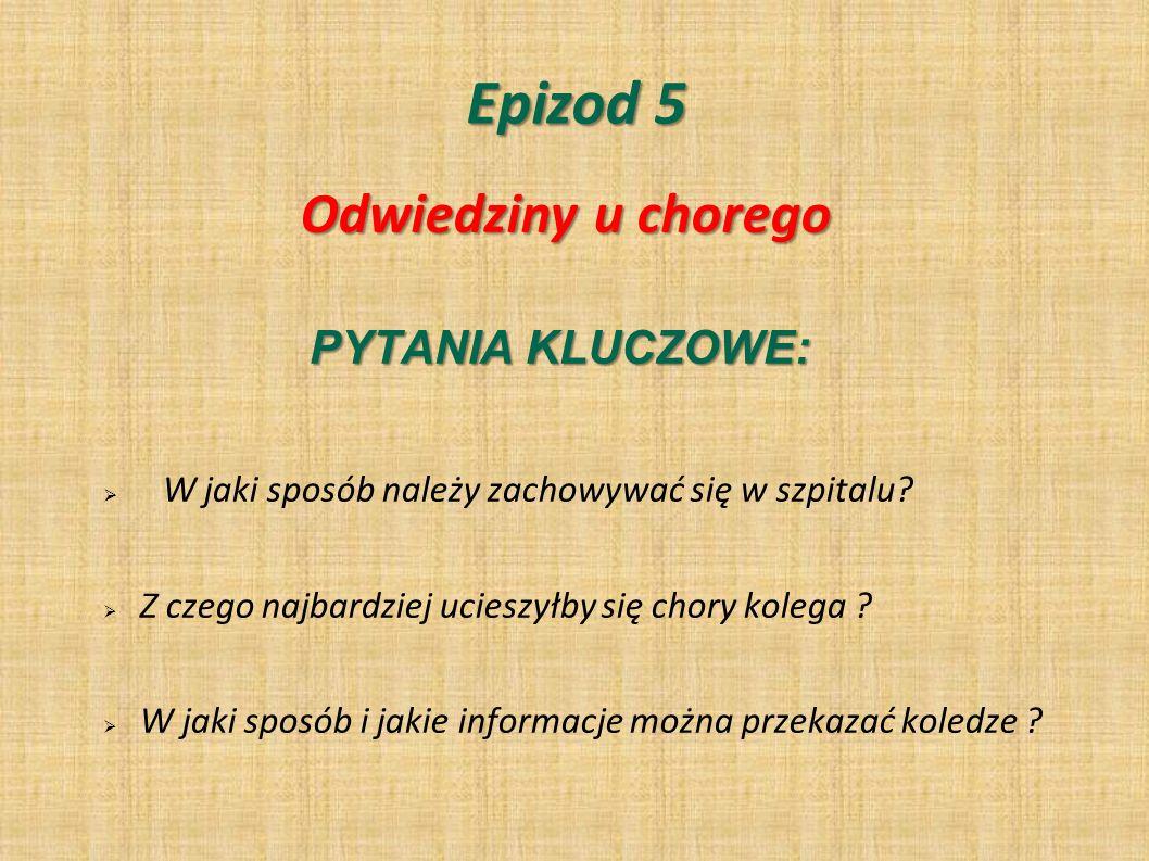 Epizod 5 PYTANIA KLUCZOWE: W jaki sposób należy zachowywać się w szpitalu? Z czego najbardziej ucieszyłby się chory kolega ? W jaki sposób i jakie inf