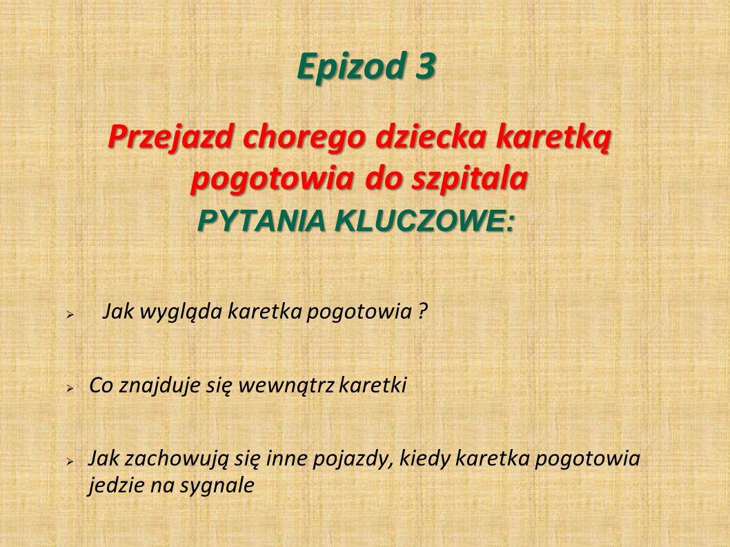 Epizod 3 PYTANIA KLUCZOWE: Jak wygląda karetka pogotowia ? Co znajduje się wewnątrz karetki Jak zachowują się inne pojazdy, kiedy karetka pogotowia je