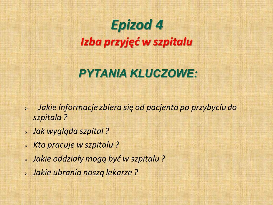 Epizod 4 PYTANIA KLUCZOWE: Jakie informacje zbiera się od pacjenta po przybyciu do szpitala ? Jak wygląda szpital ? Kto pracuje w szpitalu ? Jakie odd