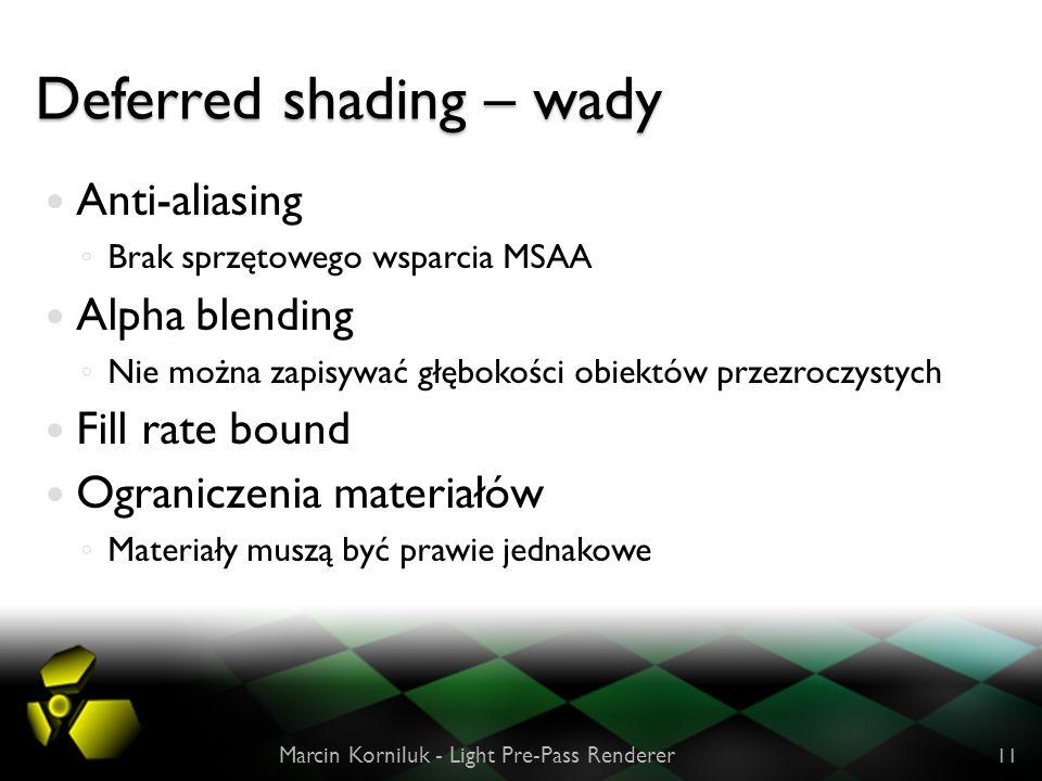 Deferred shading – wady Anti-aliasing Brak sprzętowego wsparcia MSAA Alpha blending Nie można zapisywać głębokości obiektów przezroczystych Fill rate bound Ograniczenia materiałów Materiały muszą być prawie jednakowe Marcin Korniluk - Light Pre-Pass Renderer 11