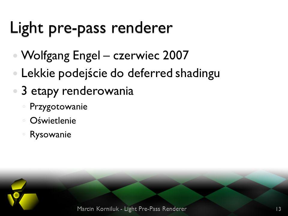 Light pre-pass renderer Wolfgang Engel – czerwiec 2007 Lekkie podejście do deferred shadingu 3 etapy renderowania Przygotowanie Oświetlenie Rysowanie Marcin Korniluk - Light Pre-Pass Renderer 13
