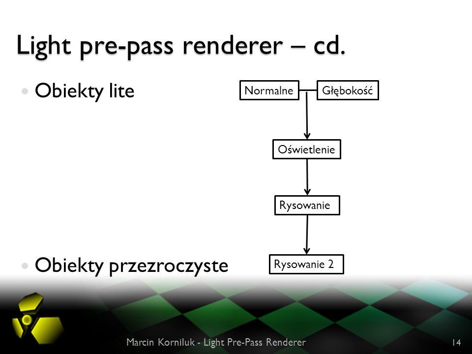 Light pre-pass renderer – cd. Obiekty lite Obiekty przezroczyste Marcin Korniluk - Light Pre-Pass Renderer 14 NormalneGłębokość Oświetlenie Rysowanie