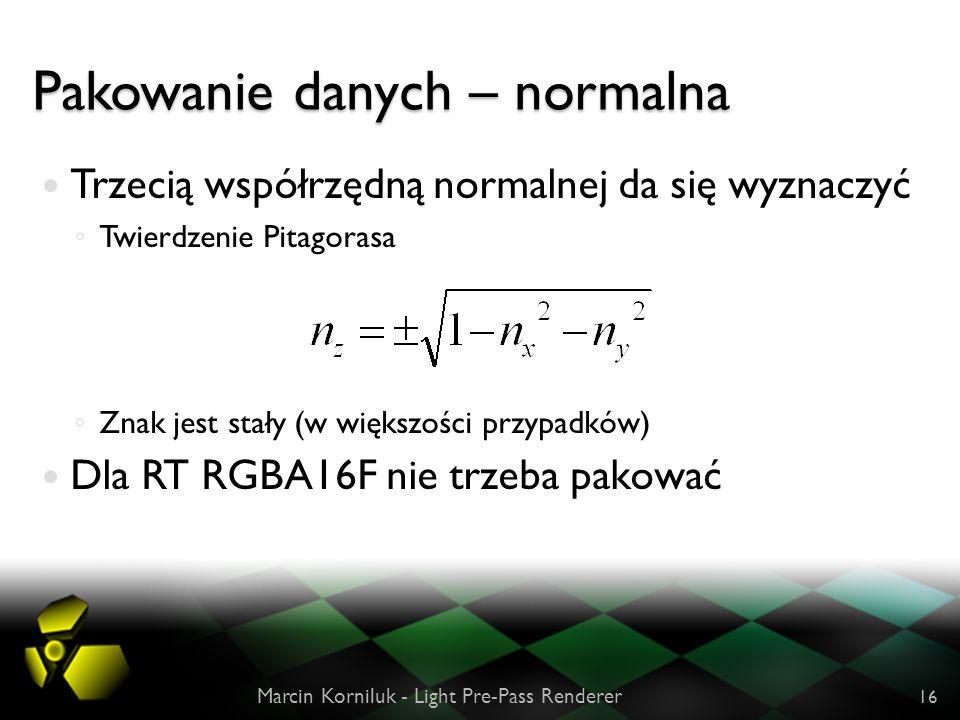 Pakowanie danych – normalna Trzecią współrzędną normalnej da się wyznaczyć Twierdzenie Pitagorasa Znak jest stały (w większości przypadków) Dla RT RGBA16F nie trzeba pakować Marcin Korniluk - Light Pre-Pass Renderer 16