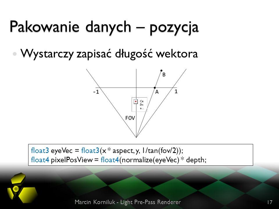 Pakowanie danych – pozycja Wystarczy zapisać długość wektora Marcin Korniluk - Light Pre-Pass Renderer 17 float3 eyeVec = float3(x * aspect, y, 1/tan(fov/2)); float4 pixelPosView = float4(normalize(eyeVec) * depth;