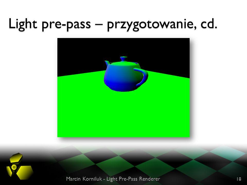 Light pre-pass – przygotowanie, cd. Marcin Korniluk - Light Pre-Pass Renderer 18