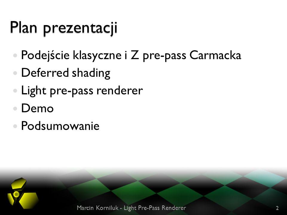 Plan prezentacji Podejście klasyczne i Z pre-pass Carmacka Deferred shading Light pre-pass renderer Demo Podsumowanie Marcin Korniluk - Light Pre-Pass