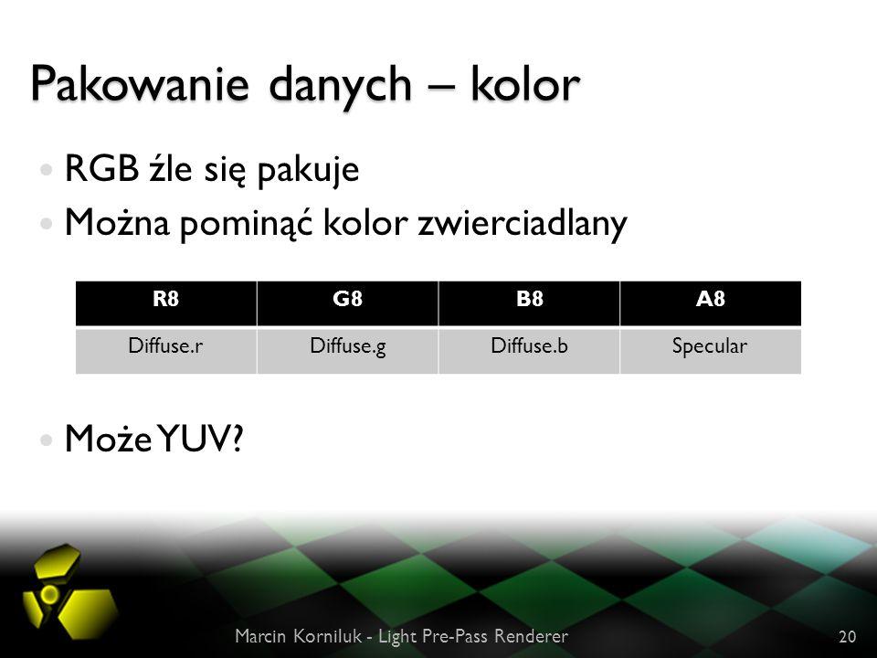 Pakowanie danych – kolor RGB źle się pakuje Można pominąć kolor zwierciadlany Może YUV? Marcin Korniluk - Light Pre-Pass Renderer 20 R8G8B8A8 Diffuse.