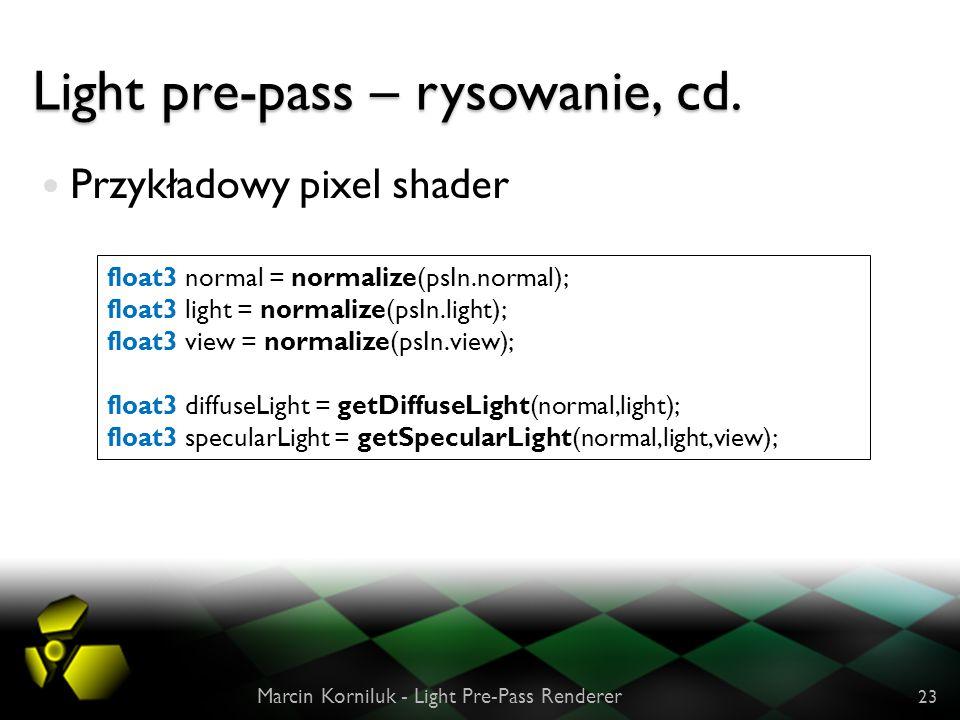 Light pre-pass – rysowanie, cd. Przykładowy pixel shader Marcin Korniluk - Light Pre-Pass Renderer 23 float3 normal = normalize(psIn.normal); float3 l