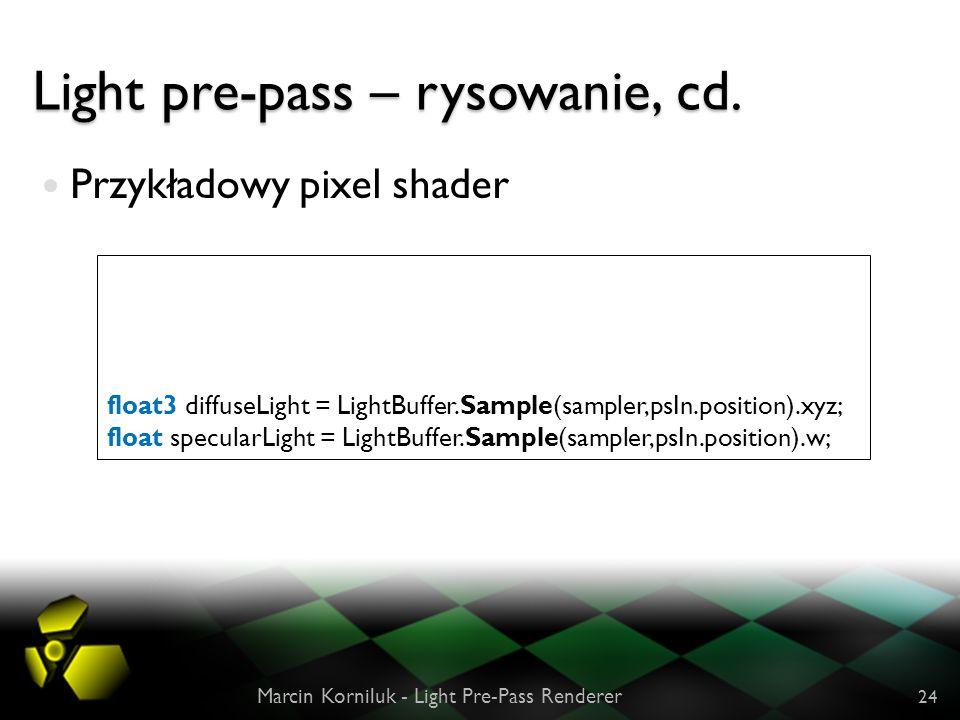 Light pre-pass – rysowanie, cd. Przykładowy pixel shader Marcin Korniluk - Light Pre-Pass Renderer 24 float3 diffuseLight = LightBuffer.Sample(sampler
