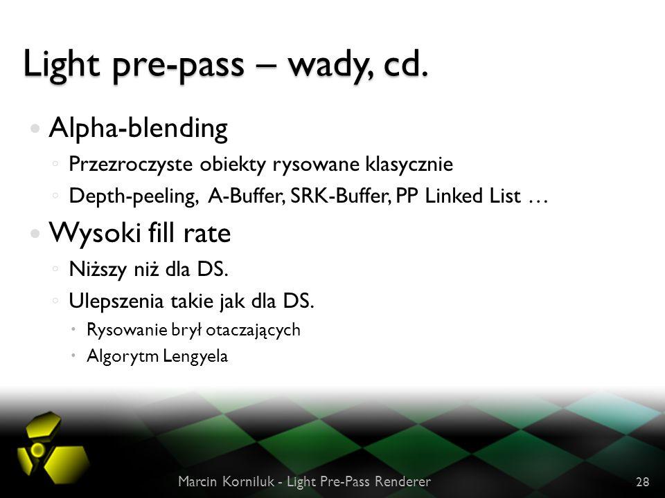 Light pre-pass – wady, cd. Alpha-blending Przezroczyste obiekty rysowane klasycznie Depth-peeling, A-Buffer, SRK-Buffer, PP Linked List … Wysoki fill