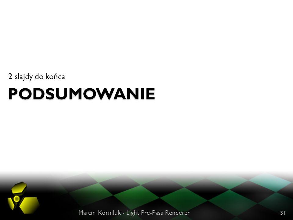 PODSUMOWANIE 2 slajdy do końca Marcin Korniluk - Light Pre-Pass Renderer 31