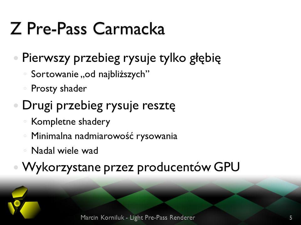 Z Pre-Pass Carmacka Marcin Korniluk - Light Pre-Pass Renderer 5 Pierwszy przebieg rysuje tylko głębię Sortowanie od najbliższych Prosty shader Drugi przebieg rysuje resztę Kompletne shadery Minimalna nadmiarowość rysowania Nadal wiele wad Wykorzystane przez producentów GPU