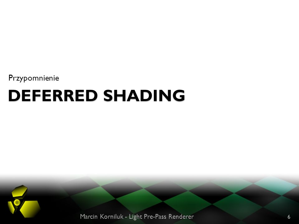 DEFERRED SHADING Przypomnienie Marcin Korniluk - Light Pre-Pass Renderer 6