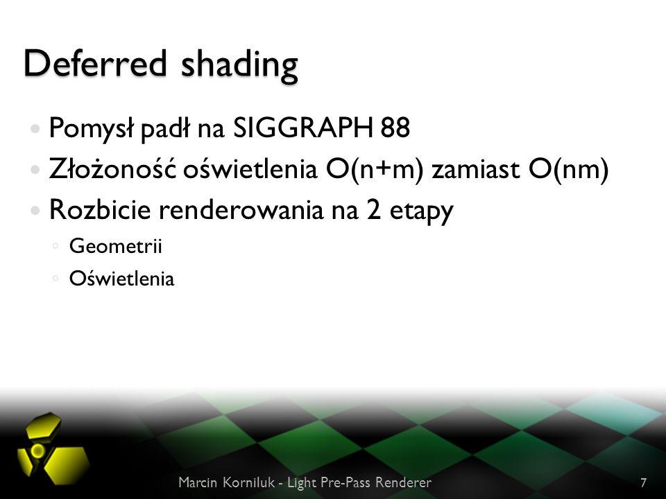 Deferred shading Pomysł padł na SIGGRAPH 88 Złożoność oświetlenia O(n+m) zamiast O(nm) Rozbicie renderowania na 2 etapy Geometrii Oświetlenia Marcin Korniluk - Light Pre-Pass Renderer 7
