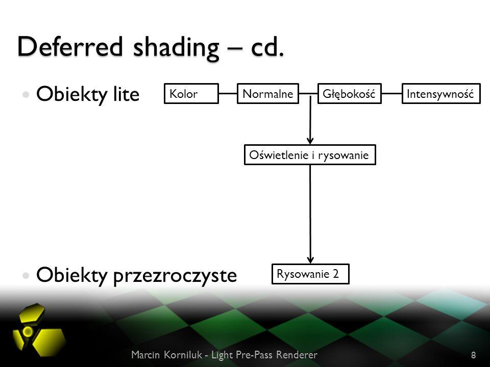 Deferred shading – cd. Obiekty lite Obiekty przezroczyste Marcin Korniluk - Light Pre-Pass Renderer 8 NormalneGłębokość Oświetlenie i rysowanie Rysowa