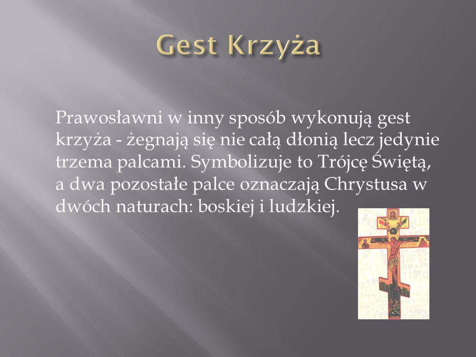 Prawosławni w inny sposób wykonują gest krzyża - żegnają się nie całą dłonią lecz jedynie trzema palcami. Symbolizuje to Trójcę Świętą, a dwa pozostał