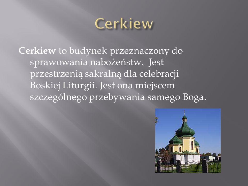 Cerkiew to budynek przeznaczony do sprawowania nabożeństw. Jest przestrzenią sakralną dla celebracji Boskiej Liturgii. Jest ona miejscem szczególnego