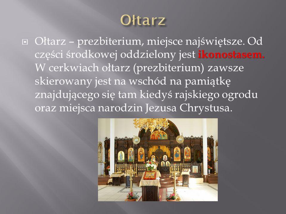 ikonostasem. Ołtarz – prezbiterium, miejsce najświętsze. Od części środkowej oddzielony jest ikonostasem. W cerkwiach ołtarz (prezbiterium) zawsze ski
