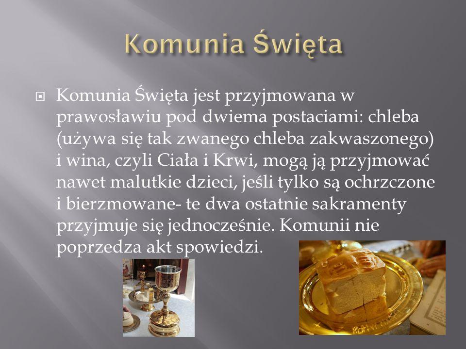 Komunia Święta jest przyjmowana w prawosławiu pod dwiema postaciami: chleba (używa się tak zwanego chleba zakwaszonego) i wina, czyli Ciała i Krwi, mo