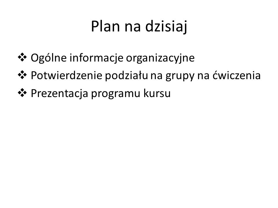 Plan na dzisiaj Ogólne informacje organizacyjne Potwierdzenie podziału na grupy na ćwiczenia Prezentacja programu kursu