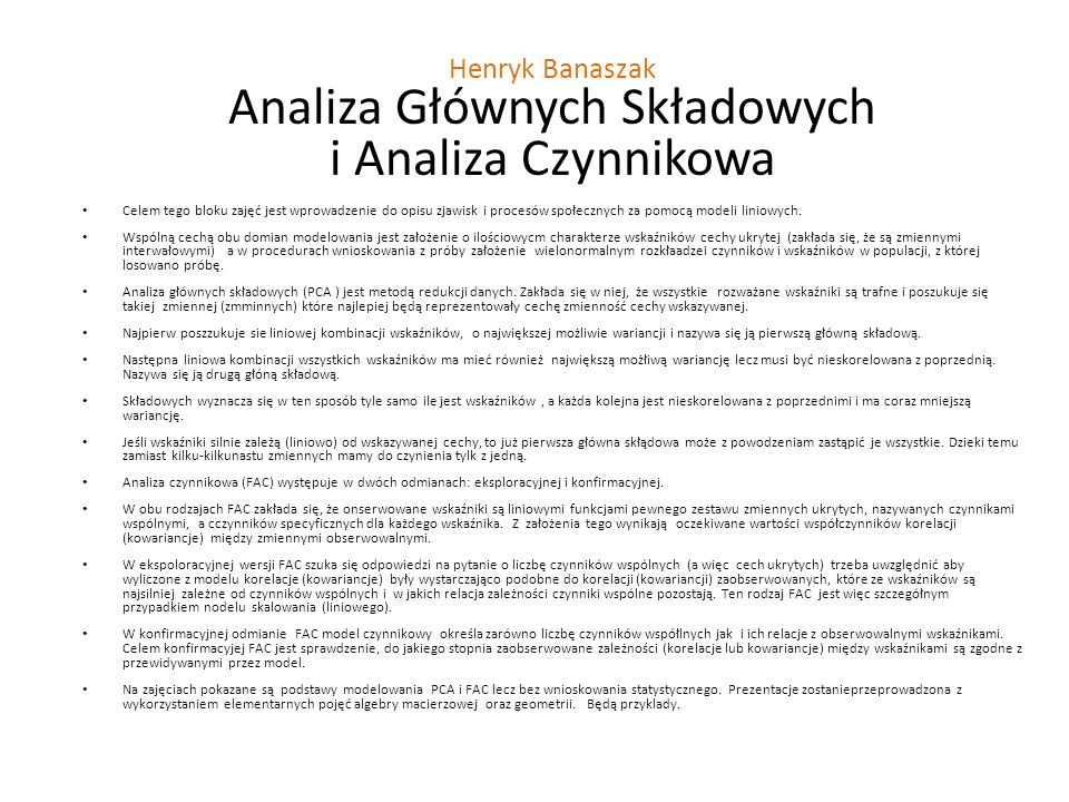 Henryk Banaszak Analiza Głównych Składowych i Analiza Czynnikowa Celem tego bloku zajęć jest wprowadzenie do opisu zjawisk i procesów społecznych za pomocą modeli liniowych.
