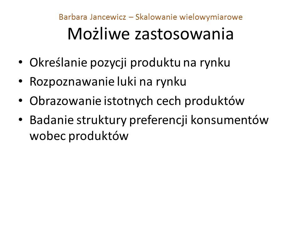 Barbara Jancewicz – Skalowanie wielowymiarowe Możliwe zastosowania Określanie pozycji produktu na rynku Rozpoznawanie luki na rynku Obrazowanie istotnych cech produktów Badanie struktury preferencji konsumentów wobec produktów