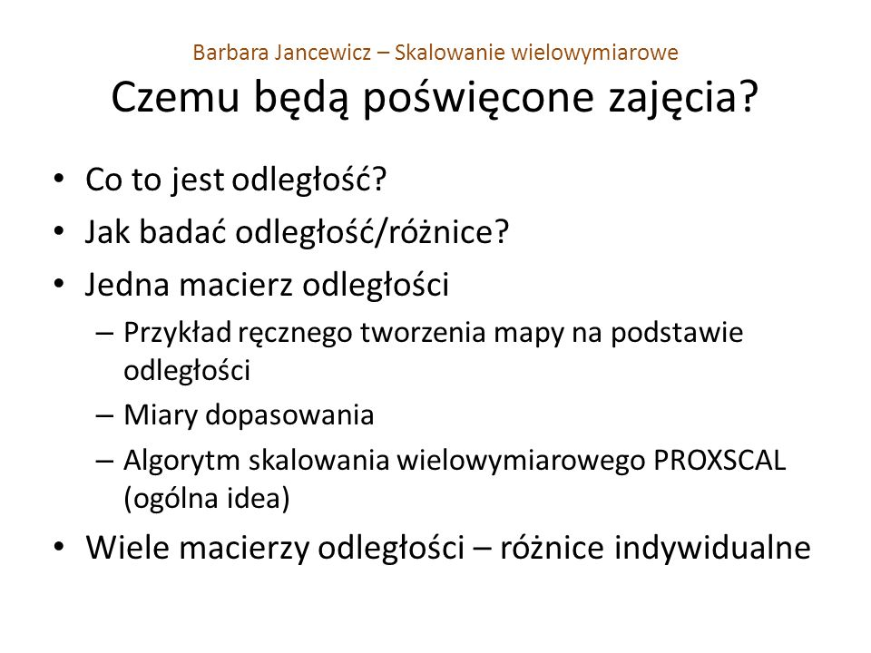 Barbara Jancewicz – Skalowanie wielowymiarowe Czemu będą poświęcone zajęcia? Co to jest odległość? Jak badać odległość/różnice? Jedna macierz odległoś