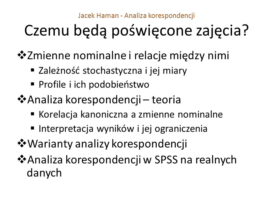 Jacek Haman - Analiza korespondencji Czemu będą poświęcone zajęcia? Zmienne nominalne i relacje między nimi Zależność stochastyczna i jej miary Profil