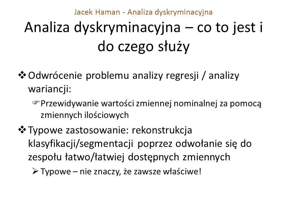 Jacek Haman - Analiza dyskryminacyjna Analiza dyskryminacyjna – co to jest i do czego służy Odwrócenie problemu analizy regresji / analizy wariancji: Przewidywanie wartości zmiennej nominalnej za pomocą zmiennych ilościowych Typowe zastosowanie: rekonstrukcja klasyfikacji/segmentacji poprzez odwołanie się do zespołu łatwo/łatwiej dostępnych zmiennych Typowe – nie znaczy, że zawsze właściwe!