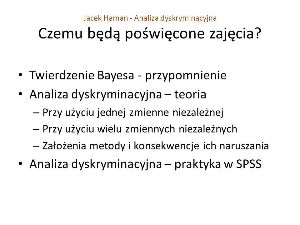 Jacek Haman - Analiza dyskryminacyjna Czemu będą poświęcone zajęcia? Twierdzenie Bayesa - przypomnienie Analiza dyskryminacyjna – teoria – Przy użyciu