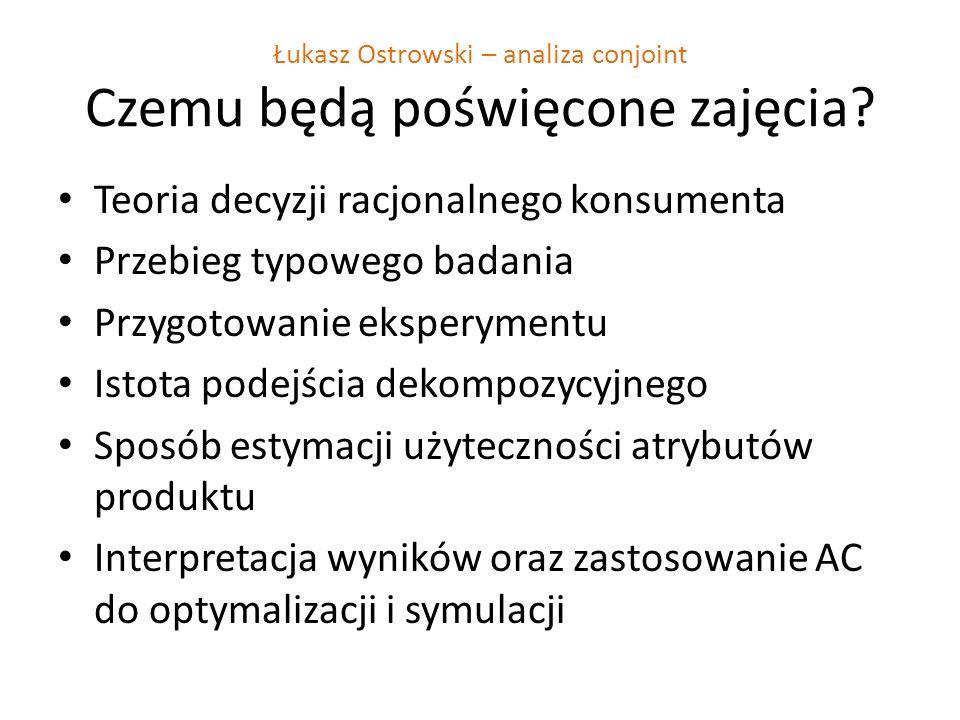 Łukasz Ostrowski – analiza conjoint Czemu będą poświęcone zajęcia? Teoria decyzji racjonalnego konsumenta Przebieg typowego badania Przygotowanie eksp